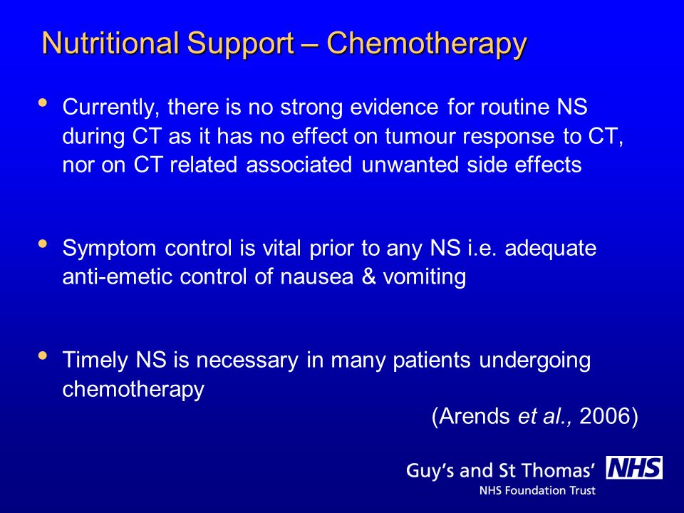 Nutritional Support – Chemotherapy Currently, there is no strong evidence for routine NS during CT as it has no effect on tumour response to CT, nor o