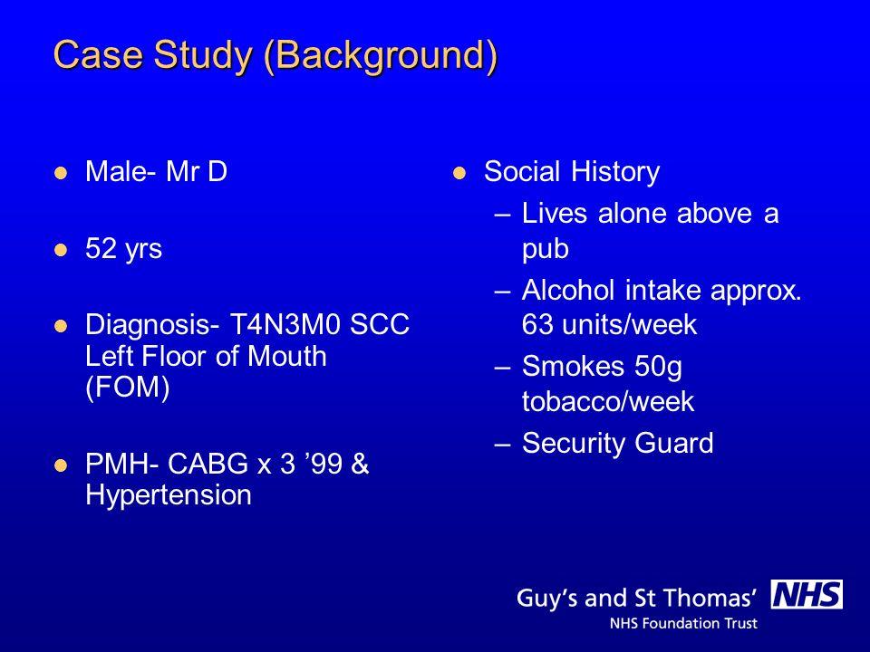 Case Study (Background) Male- Mr D 52 yrs Diagnosis- T4N3M0 SCC Left Floor of Mouth (FOM) PMH- CABG x 3 99 & Hypertension Social History –Lives alone