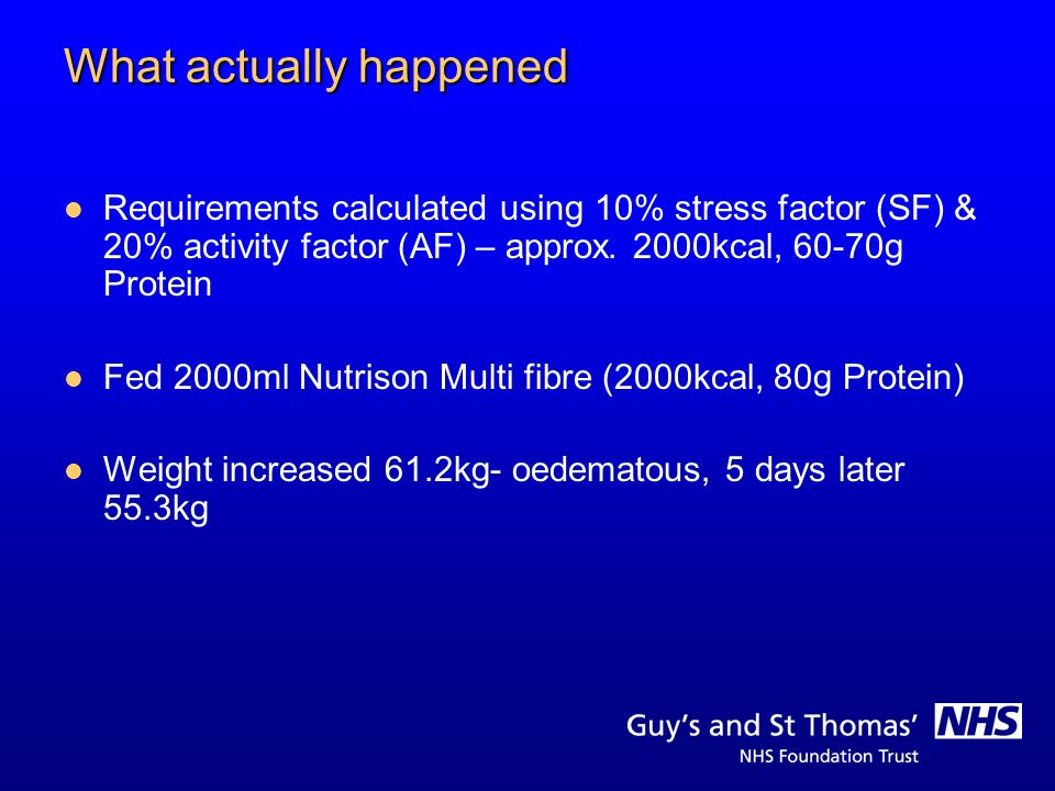 What actually happened Requirements calculated using 10% stress factor (SF) & 20% activity factor (AF) – approx. 2000kcal, 60-70g Protein Fed 2000ml N