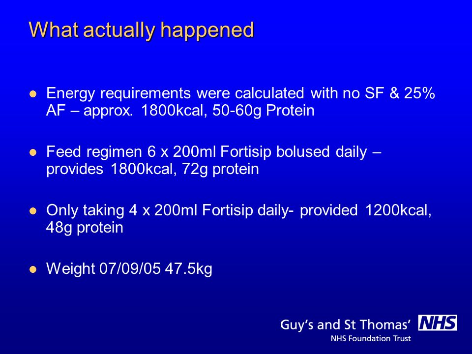What actually happened Energy requirements were calculated with no SF & 25% AF – approx. 1800kcal, 50-60g Protein Feed regimen 6 x 200ml Fortisip bolu