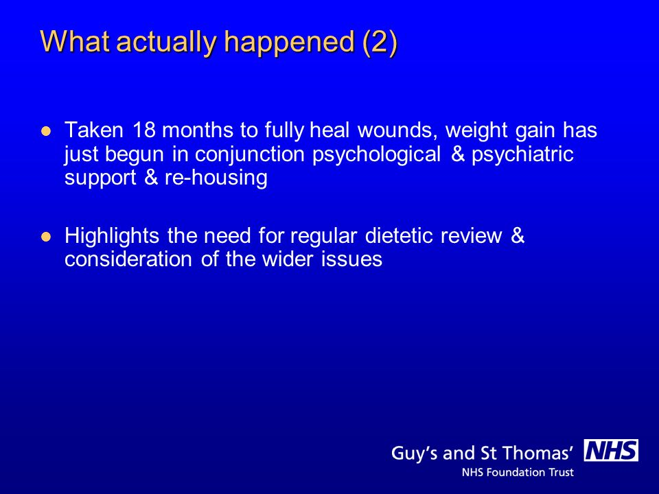 What actually happened (2) Taken 18 months to fully heal wounds, weight gain has just begun in conjunction psychological & psychiatric support & re-ho