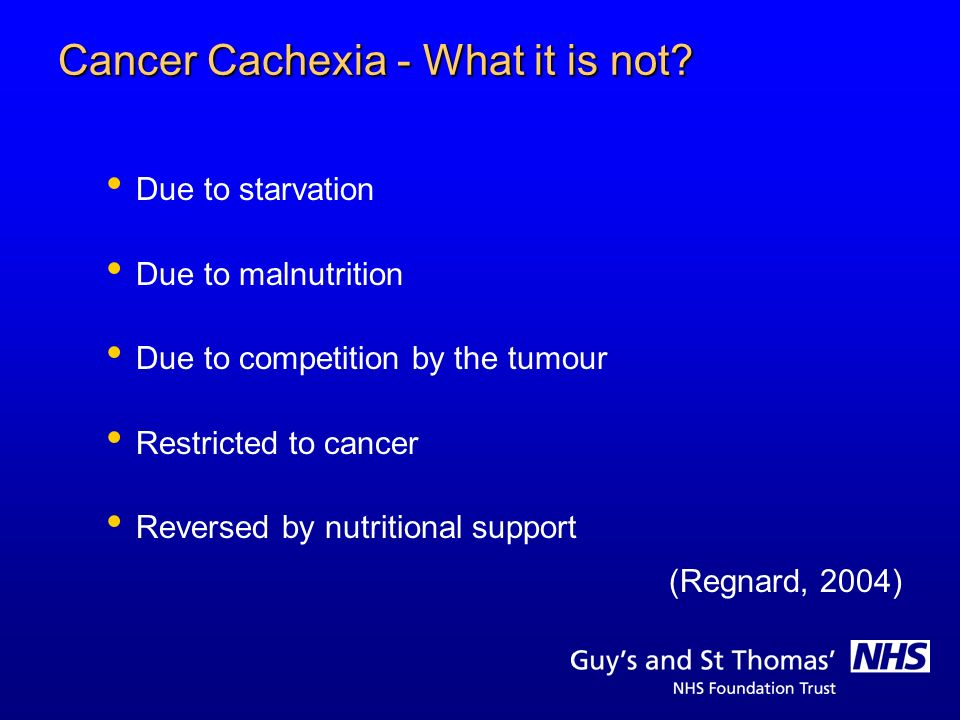 Cancer Cachexia - Definitions Derives from the Greek kakos meaning bad & hexis meaning condition (Shaw, 2000) A physical fading of wholeness Syndrome of decreased appetite, weight loss, metabolic alterations & inflammatory state