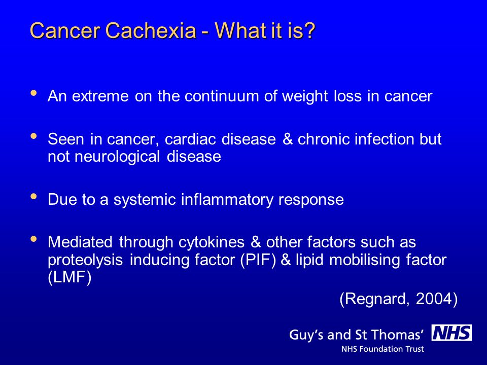 Cancer Cachexia - What it is? An extreme on the continuum of weight loss in cancer Seen in cancer, cardiac disease & chronic infection but not neurolo