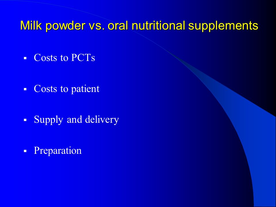 Milk powder vs. oral nutritional supplements Costs to PCTs Costs to patient Supply and delivery Preparation