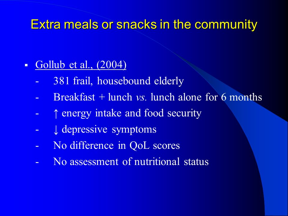 Extra meals or snacks in the community Gollub et al., (2004) -381 frail, housebound elderly -Breakfast + lunch vs. lunch alone for 6 months - energy i