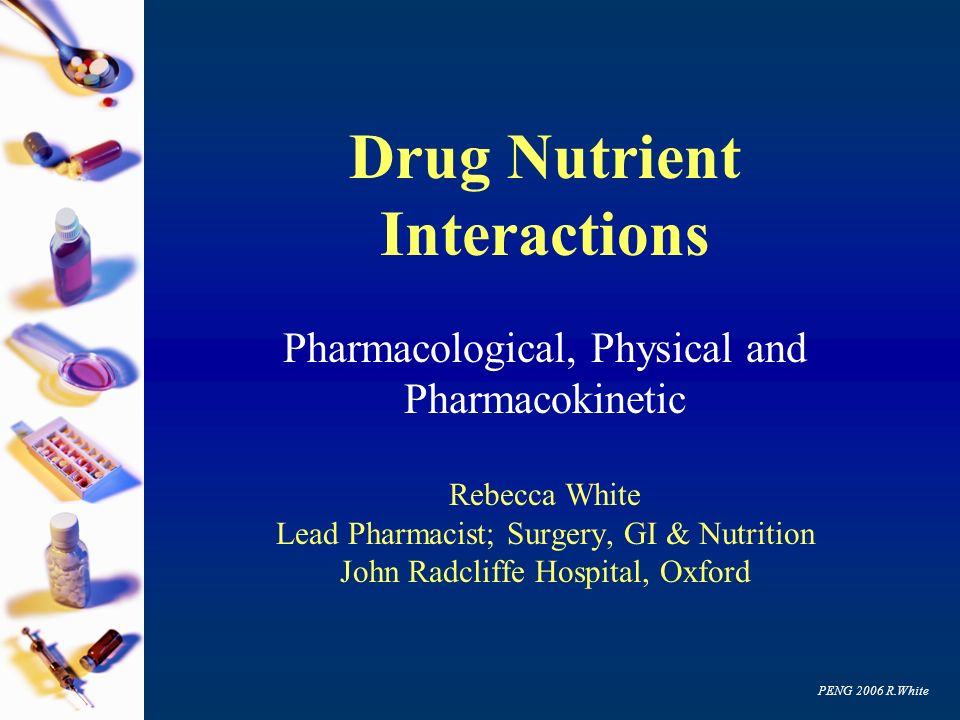 PENG 2006 R.White Drug Nutrient Interactions Pharmacological, Physical and Pharmacokinetic Rebecca White Lead Pharmacist; Surgery, GI & Nutrition John