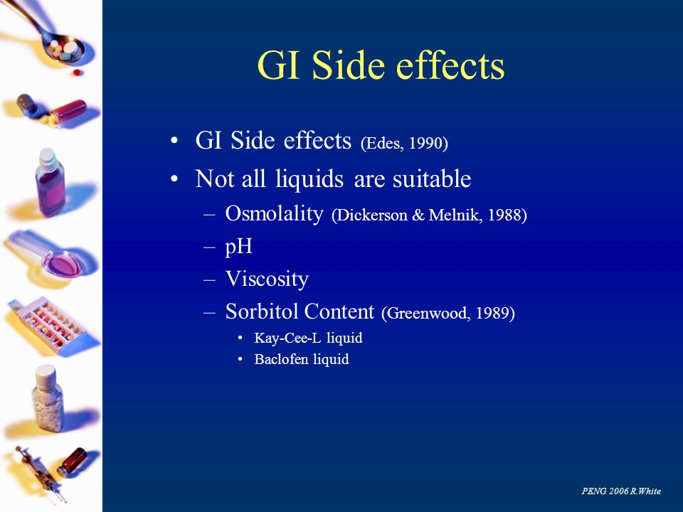 GI Side effects GI Side effects (Edes, 1990) Not all liquids are suitable –Osmolality (Dickerson & Melnik, 1988) –pH –Viscosity –Sorbitol Content (Gre