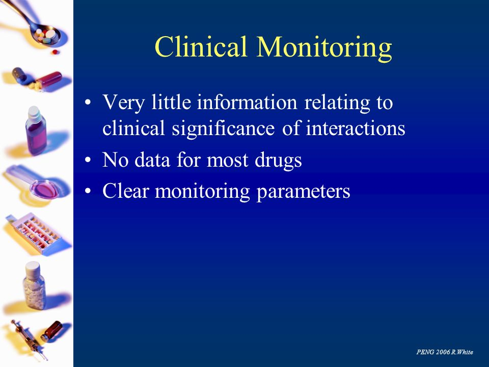 PENG 2006 R.White Clinical Monitoring Very little information relating to clinical significance of interactions No data for most drugs Clear monitorin
