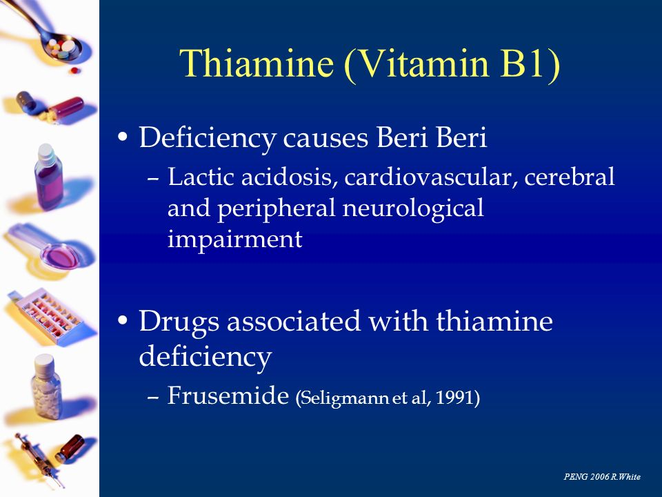 PENG 2006 R.White Thiamine (Vitamin B1) Deficiency causes Beri Beri –Lactic acidosis, cardiovascular, cerebral and peripheral neurological impairment