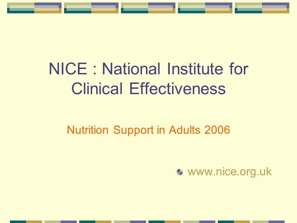 NICE : National Institute for Clinical Effectiveness Nutrition Support in Adults 2006 www.nice.org.uk