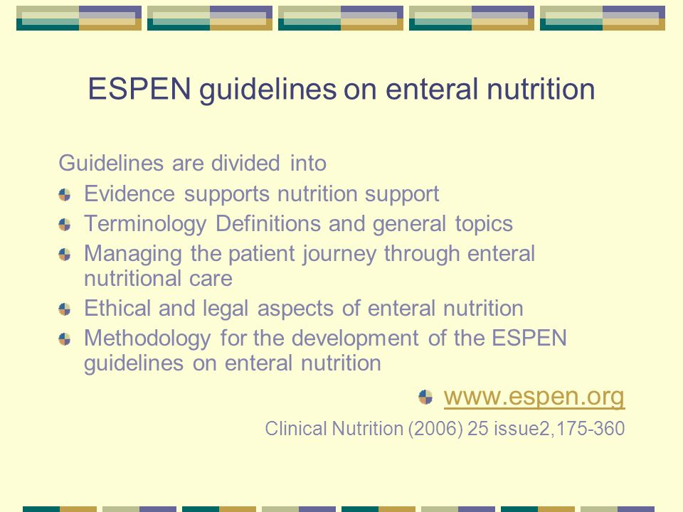 ESPEN guidelines on enteral nutrition Guidelines are divided into Evidence supports nutrition support Terminology Definitions and general topics Managing the patient journey through enteral nutritional care Ethical and legal aspects of enteral nutrition Methodology for the development of the ESPEN guidelines on enteral nutrition www.espen.org Clinical Nutrition (2006) 25 issue2,175-360