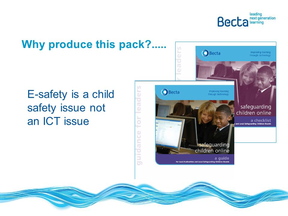 Why produce this pack ..... E-safety is a child safety issue not an ICT issue