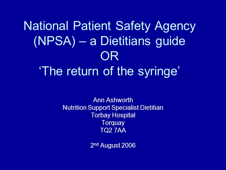 National Patient Safety Agency (NPSA) – a Dietitians guide OR The return of the syringe Ann Ashworth Nutrition Support Specialist Dietitian Torbay Hos