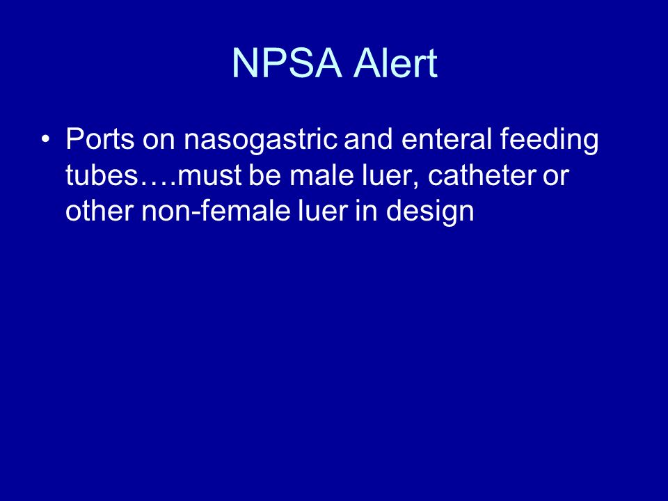 NPSA Alert Ports on nasogastric and enteral feeding tubes….must be male luer, catheter or other non-female luer in design