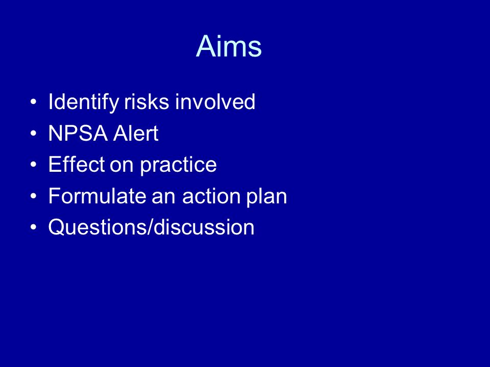 Aims Identify risks involved NPSA Alert Effect on practice Formulate an action plan Questions/discussion