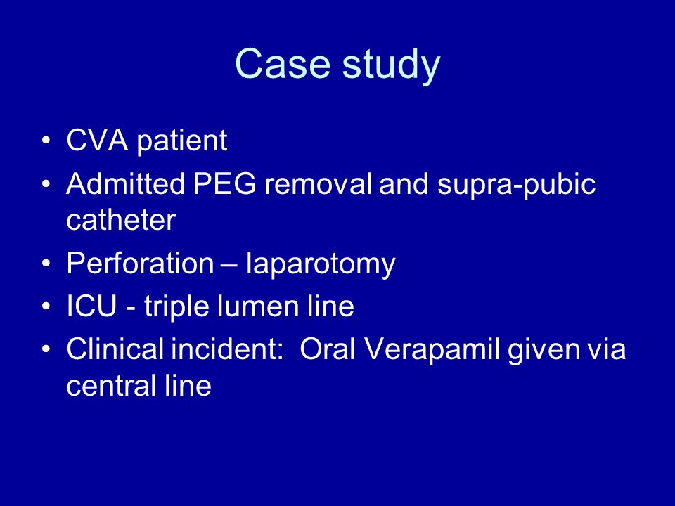 Case study CVA patient Admitted PEG removal and supra-pubic catheter Perforation – laparotomy ICU - triple lumen line Clinical incident: Oral Verapami