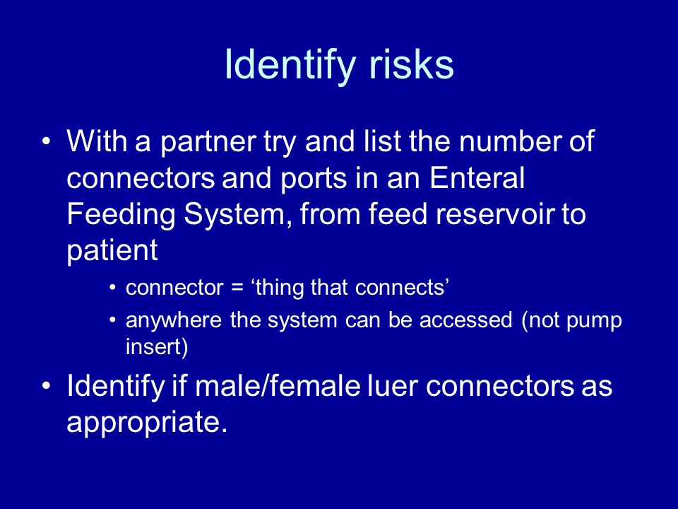 Identify risks With a partner try and list the number of connectors and ports in an Enteral Feeding System, from feed reservoir to patient connector =