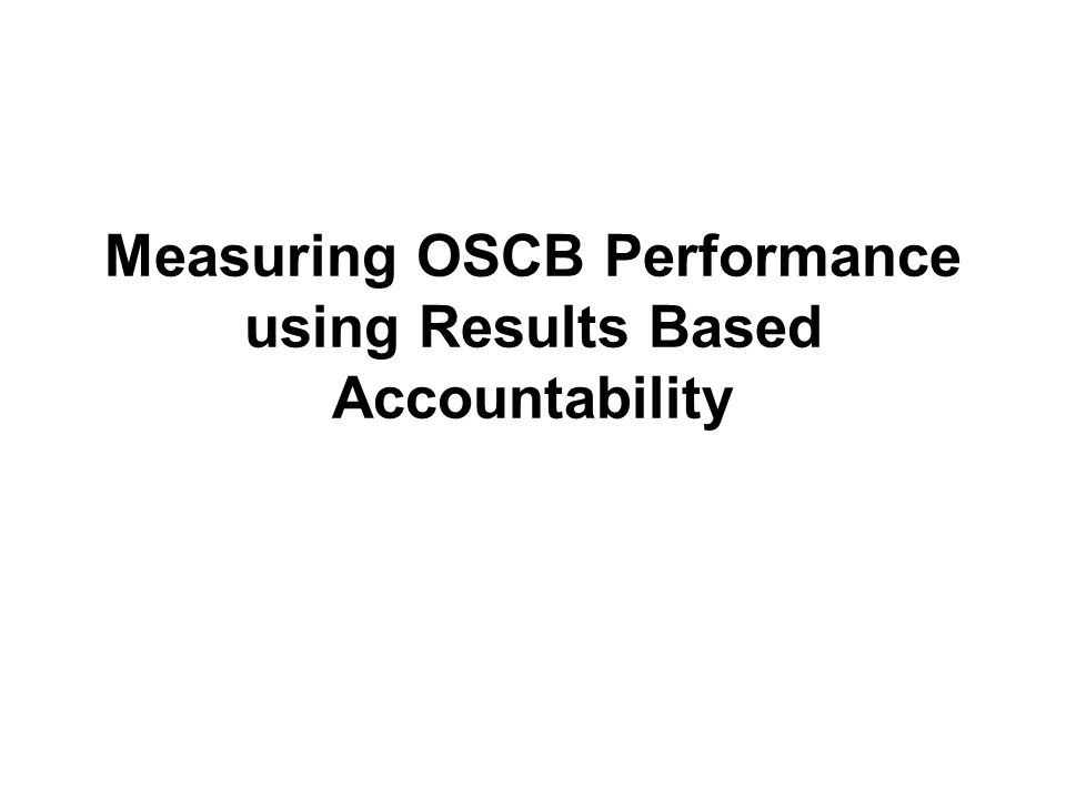 Measuring OSCB Performance using Results Based Accountability