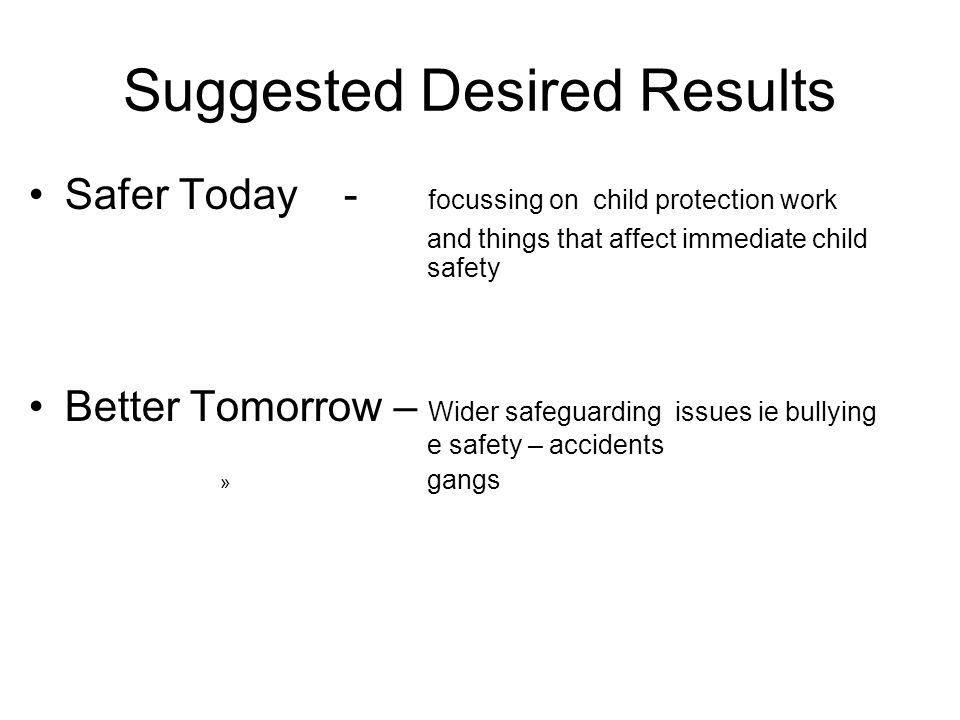 Suggested Desired Results Safer Today - focussing on child protection work and things that affect immediate child safety Better Tomorrow – Wider safeguarding issues ie bullying e safety – accidents » gangs