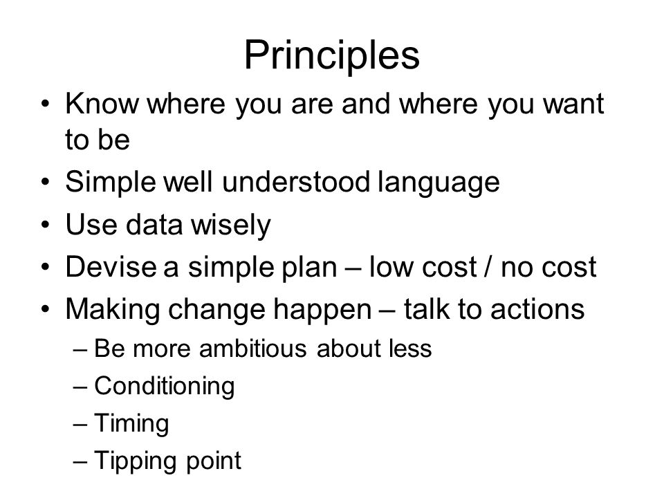 Principles Know where you are and where you want to be Simple well understood language Use data wisely Devise a simple plan – low cost / no cost Making change happen – talk to actions –Be more ambitious about less –Conditioning –Timing –Tipping point