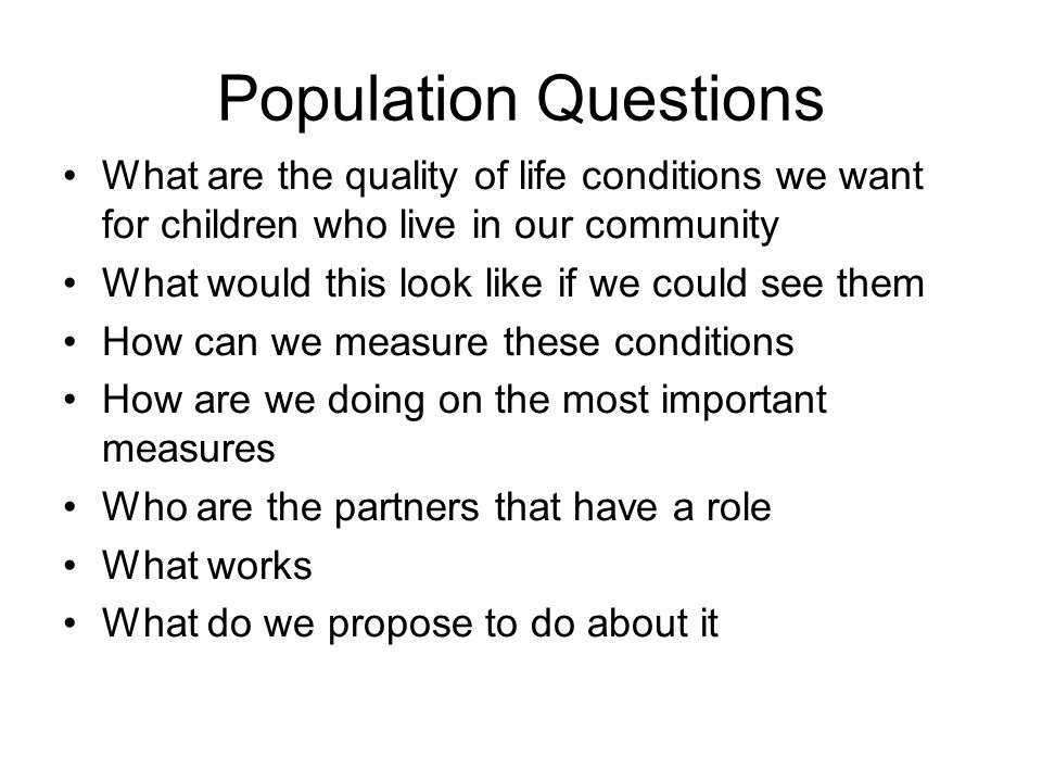 Population Questions What are the quality of life conditions we want for children who live in our community What would this look like if we could see them How can we measure these conditions How are we doing on the most important measures Who are the partners that have a role What works What do we propose to do about it