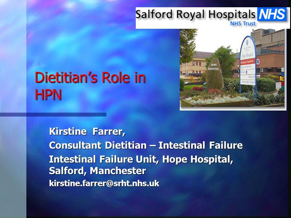Dietitians Role in HPN Kirstine Farrer, Consultant Dietitian – Intestinal Failure Intestinal Failure Unit, Hope Hospital, Salford, Manchester kirstine
