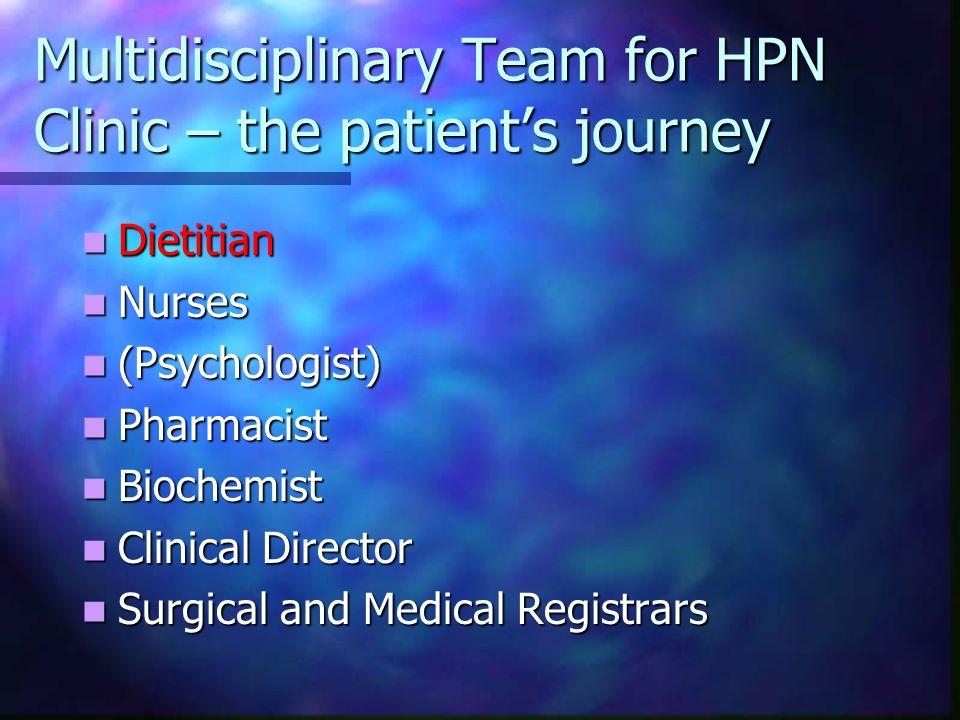 Multidisciplinary Team for HPN Clinic – the patients journey Dietitian Dietitian Nurses Nurses (Psychologist) (Psychologist) Pharmacist Pharmacist Bio