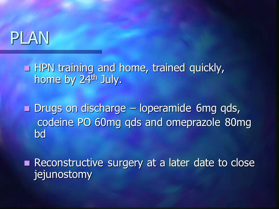 PLAN HPN training and home, trained quickly, home by 24 th July. HPN training and home, trained quickly, home by 24 th July. Drugs on discharge – lope