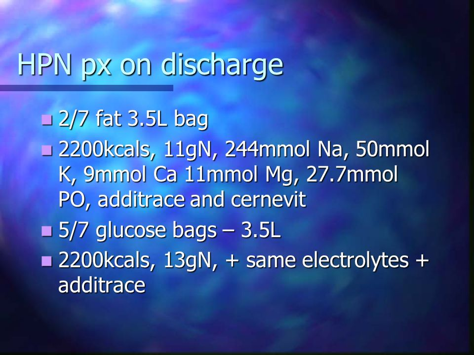 HPN px on discharge 2/7 fat 3.5L bag 2/7 fat 3.5L bag 2200kcals, 11gN, 244mmol Na, 50mmol K, 9mmol Ca 11mmol Mg, 27.7mmol PO, additrace and cernevit 2