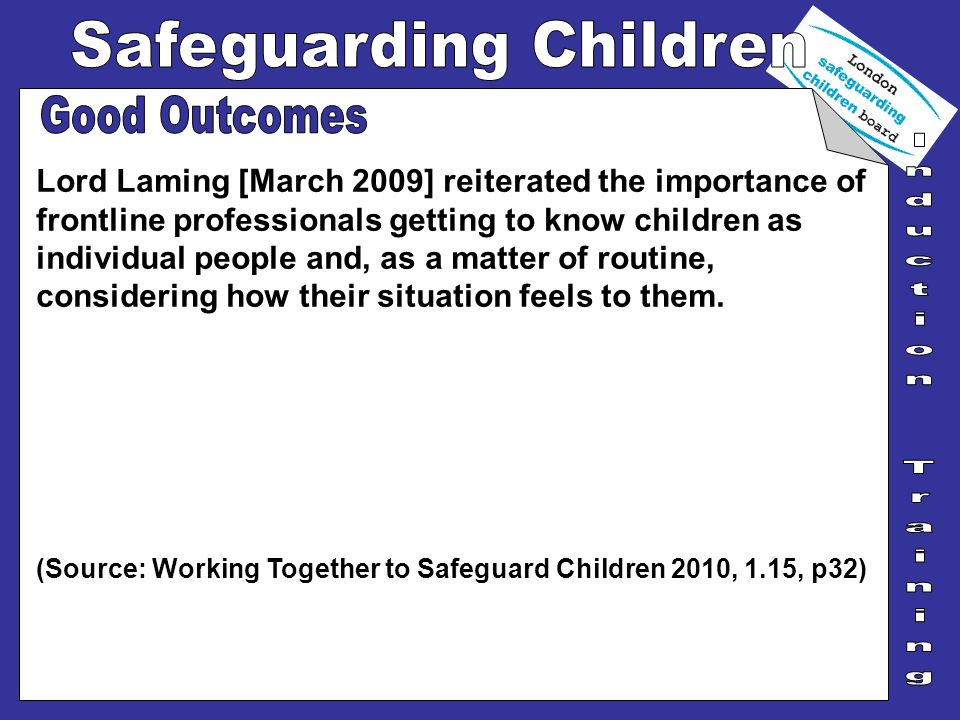 Lord Laming [March 2009] reiterated the importance of frontline professionals getting to know children as individual people and, as a matter of routin