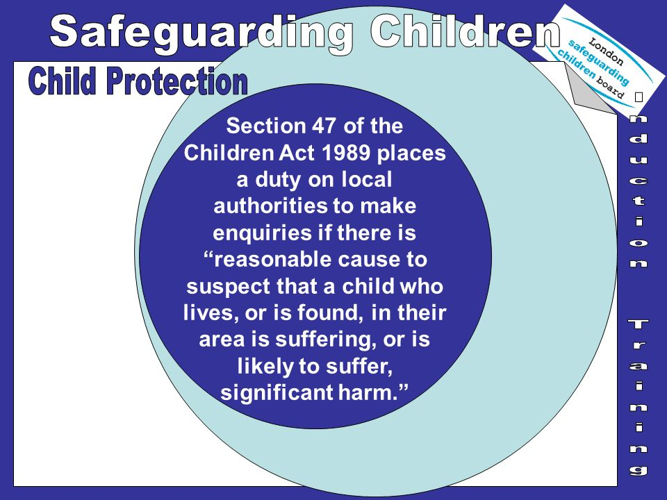 Section 47 of the Children Act 1989 places a duty on local authorities to make enquiries if there is reasonable cause to suspect that a child who live