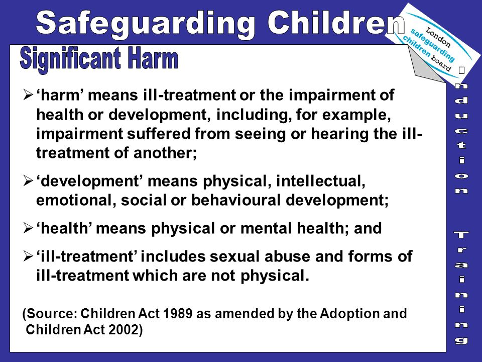 harm means ill-treatment or the impairment of health or development, including, for example, impairment suffered from seeing or hearing the ill- treat