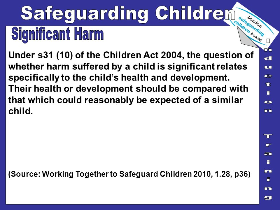 Under s31 (10) of the Children Act 2004, the question of whether harm suffered by a child is significant relates specifically to the childs health and