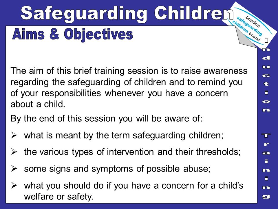 The aim of this brief training session is to raise awareness regarding the safeguarding of children and to remind you of your responsibilities wheneve