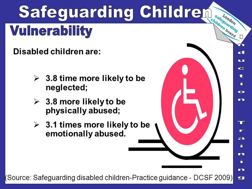 Disabled children are: 3.8 time more likely to be neglected; 3.8 more likely to be physically abused; 3.1 times more likely to be emotionally abused.