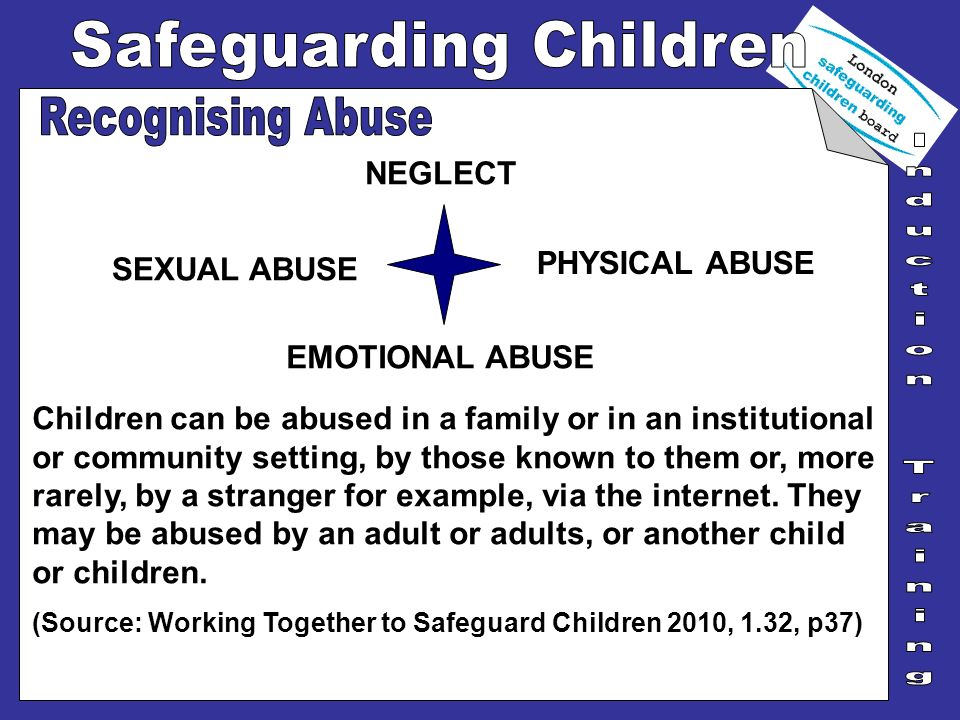 Children can be abused in a family or in an institutional or community setting, by those known to them or, more rarely, by a stranger for example, via