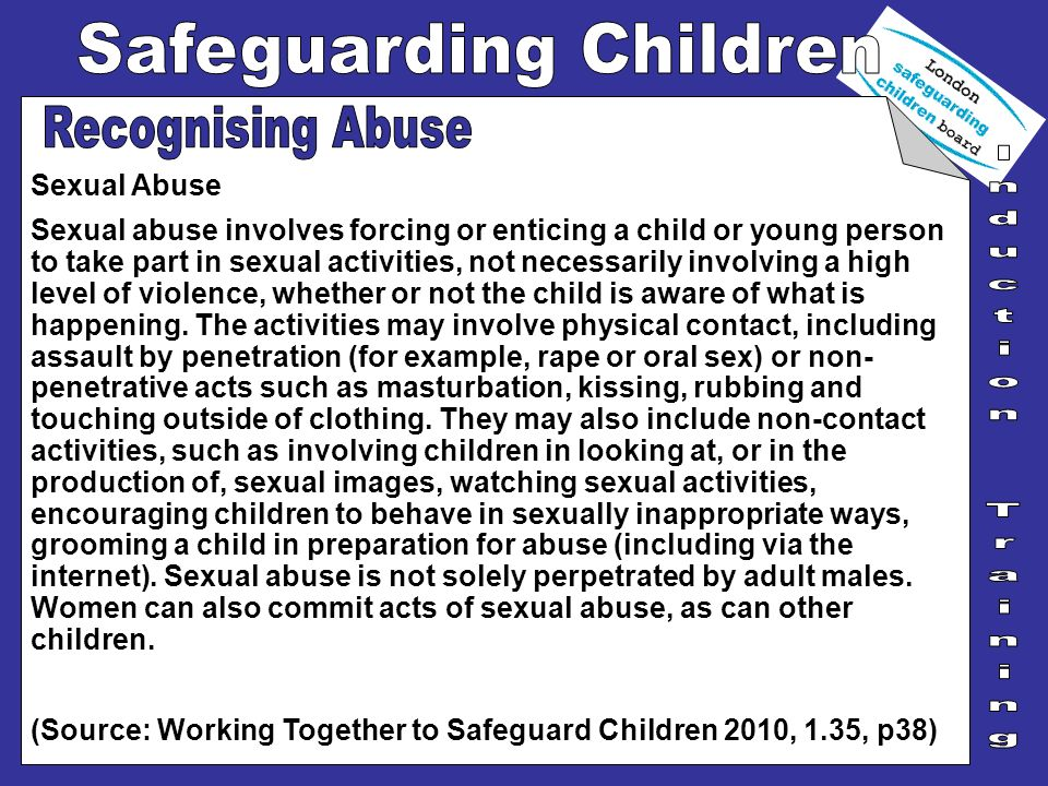 Sexual Abuse Sexual abuse involves forcing or enticing a child or young person to take part in sexual activities, not necessarily involving a high lev