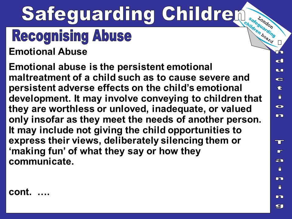 Emotional Abuse Emotional abuse is the persistent emotional maltreatment of a child such as to cause severe and persistent adverse effects on the chil