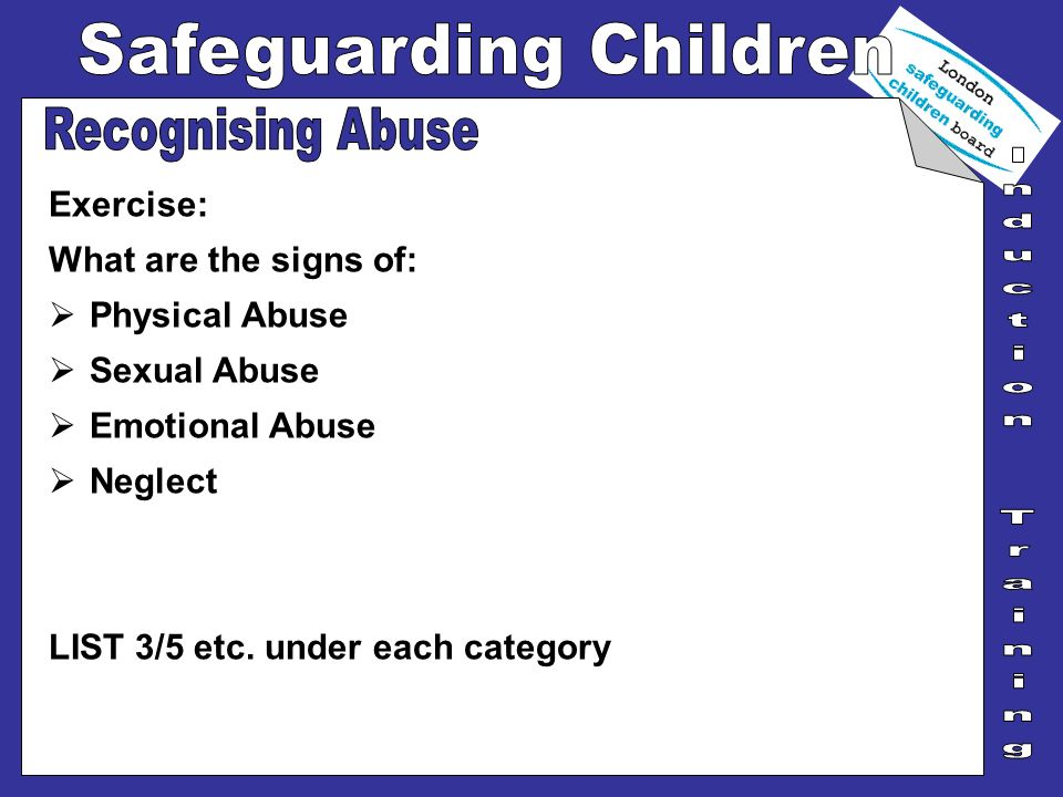 Exercise: What are the signs of: Physical Abuse Sexual Abuse Emotional Abuse Neglect LIST 3/5 etc. under each category
