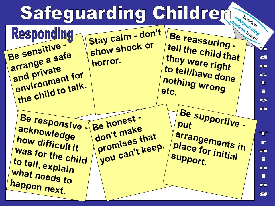Be sensitive - arrange a safe and private environment for the child to talk. Stay calm - dont show shock or horror. Be reassuring - tell the child tha