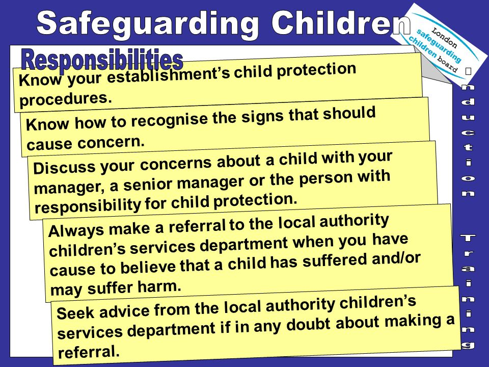 Know your establishments child protection procedures. Know how to recognise the signs that should cause concern. Discuss your concerns about a child w