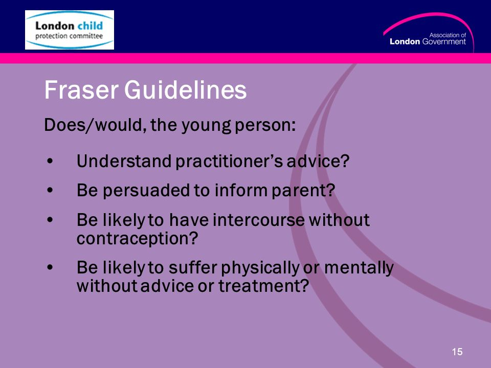 www.alg.gov.uk 15 Fraser Guidelines Does/would, the young person: Understand practitioners advice.