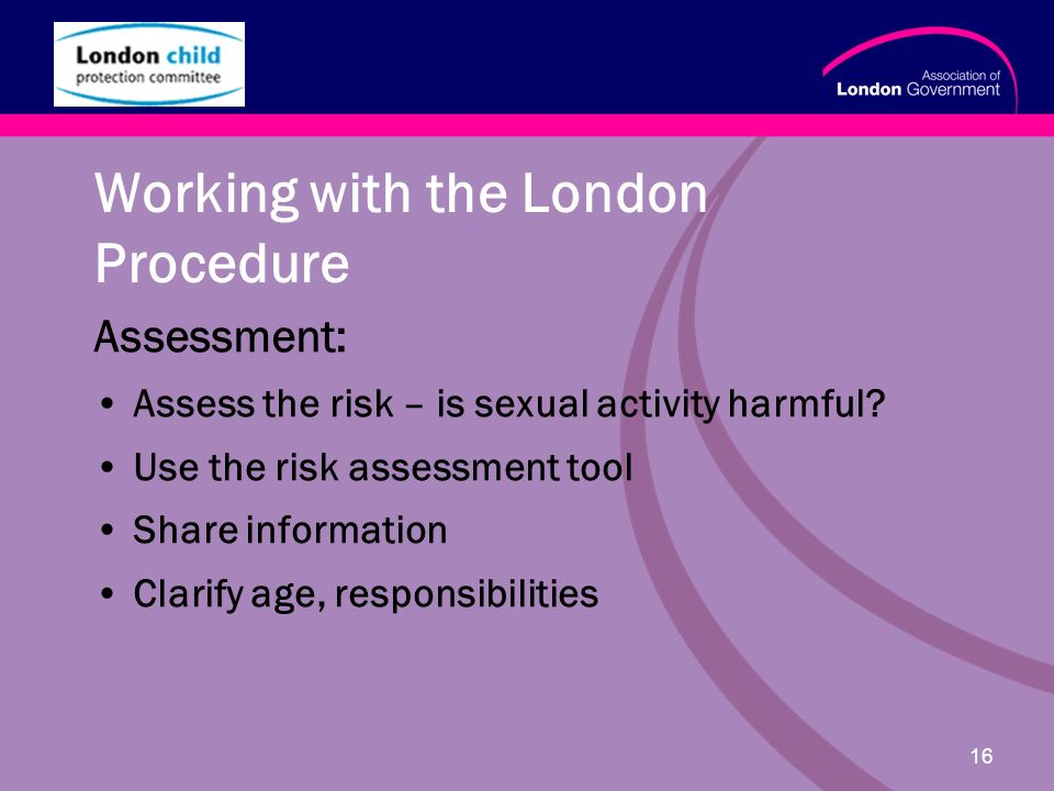 www.alg.gov.uk 16 Working with the London Procedure Assessment: Assess the risk – is sexual activity harmful.