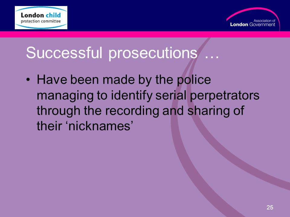 www.alg.gov.uk 25 Successful prosecutions … Have been made by the police managing to identify serial perpetrators through the recording and sharing of their nicknames