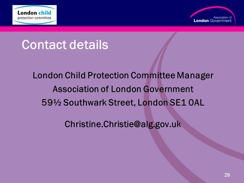 www.alg.gov.uk 29 Contact details London Child Protection Committee Manager Association of London Government 59½ Southwark Street, London SE1 0AL Christine.Christie@alg.gov.uk