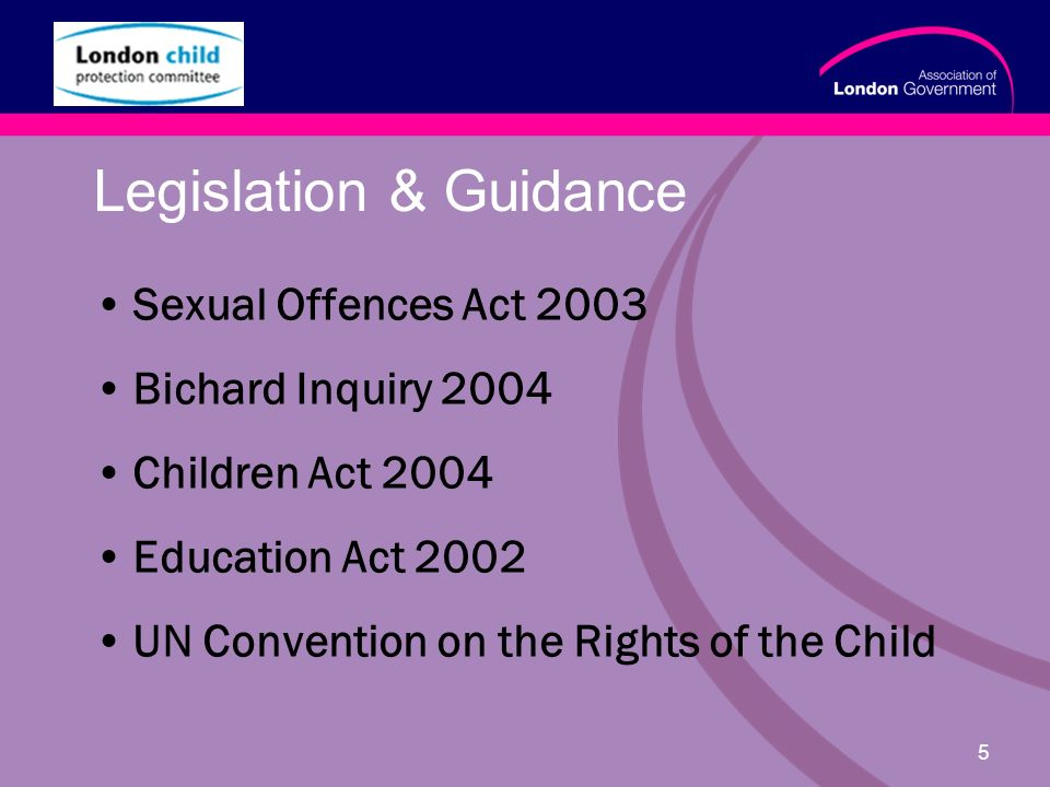 www.alg.gov.uk 5 Legislation & Guidance Sexual Offences Act 2003 Bichard Inquiry 2004 Children Act 2004 Education Act 2002 UN Convention on the Rights of the Child