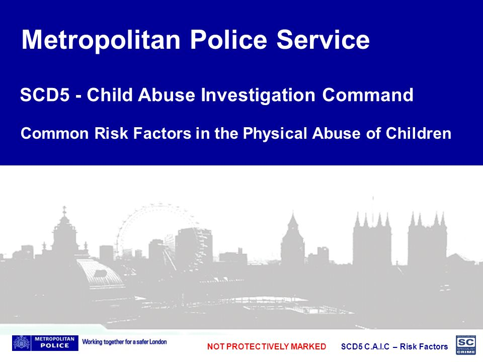 NOT PROTECTIVELY MARKED SCD5 C.A.I.C – Risk Factors Metropolitan Police Service SCD5 - Child Abuse Investigation Command Common Risk Factors in the Physical Abuse of Children