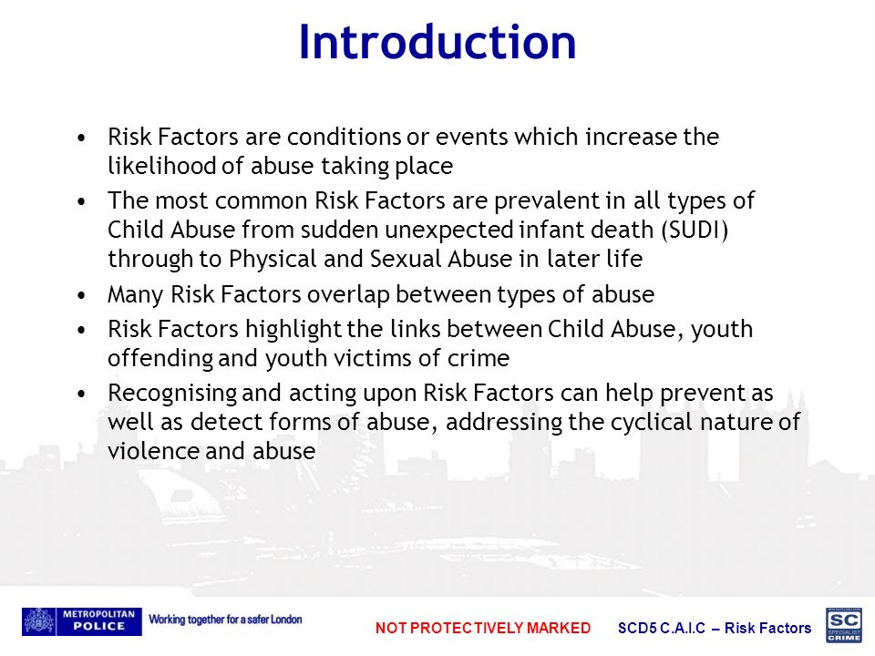 NOT PROTECTIVELY MARKED SCD5 C.A.I.C – Risk Factors Introduction Risk Factors are conditions or events which increase the likelihood of abuse taking place The most common Risk Factors are prevalent in all types of Child Abuse from sudden unexpected infant death (SUDI) through to Physical and Sexual Abuse in later life Many Risk Factors overlap between types of abuse Risk Factors highlight the links between Child Abuse, youth offending and youth victims of crime Recognising and acting upon Risk Factors can help prevent as well as detect forms of abuse, addressing the cyclical nature of violence and abuse