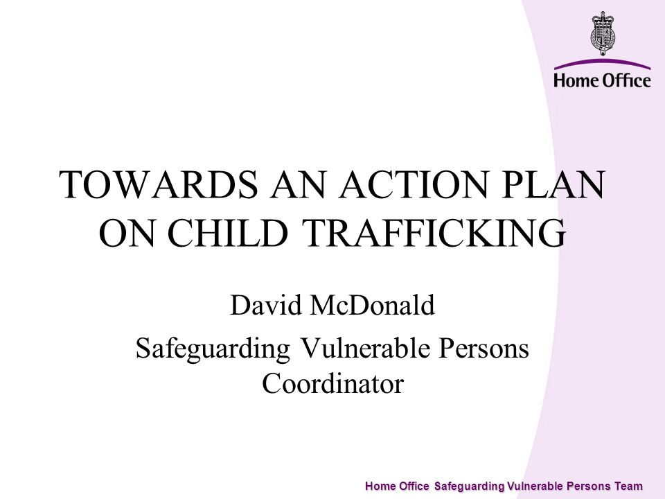 Home Office Safeguarding Vulnerable Persons Team TOWARDS AN ACTION PLAN ON CHILD TRAFFICKING David McDonald Safeguarding Vulnerable Persons Coordinator