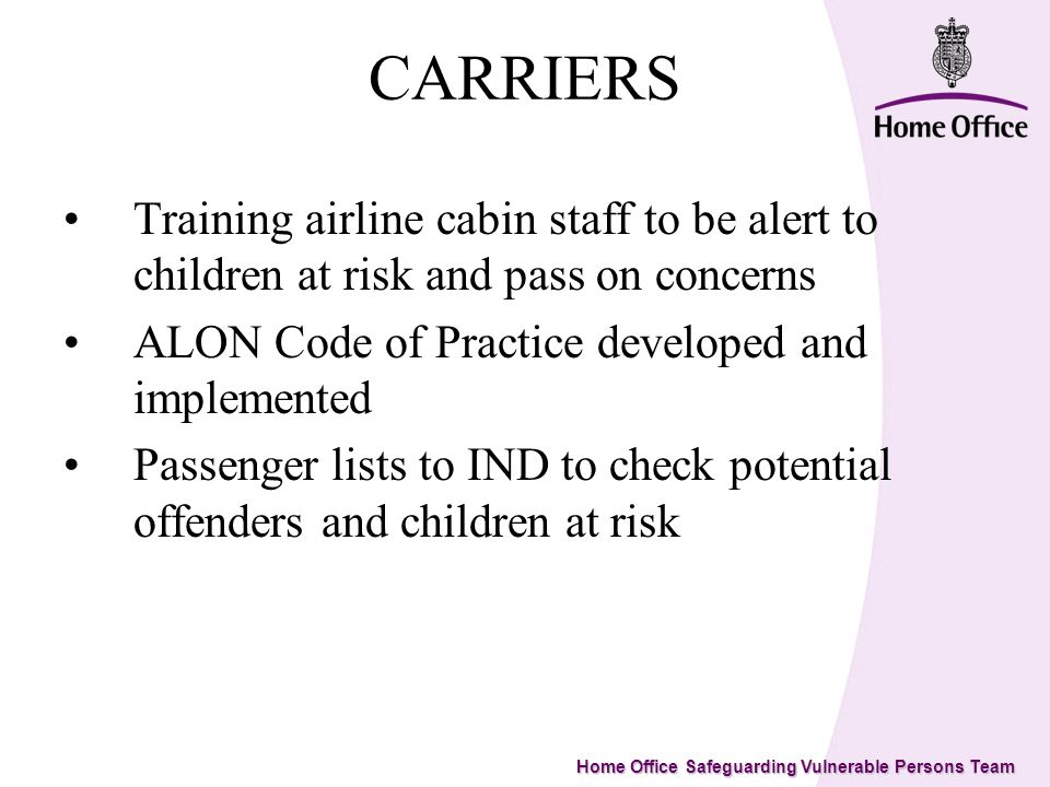 Home Office Safeguarding Vulnerable Persons Team CARRIERS Training airline cabin staff to be alert to children at risk and pass on concerns ALON Code of Practice developed and implemented Passenger lists to IND to check potential offenders and children at risk